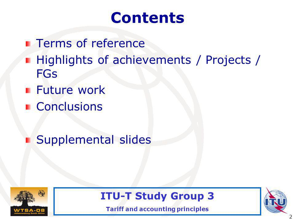 International Telecommunication Union 2 ITU-T Study Group 3 Tariff and accounting principles Contents Terms of reference Highlights of achievements / Projects / FGs Future work Conclusions Supplemental slides