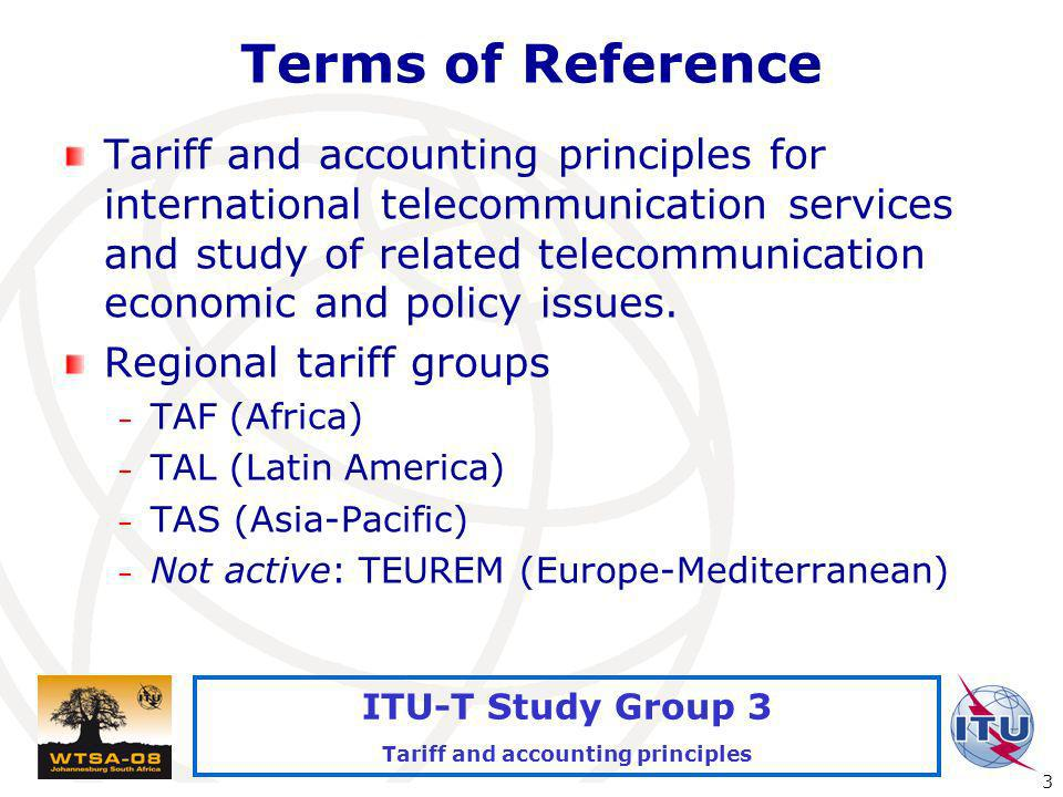 International Telecommunication Union 3 ITU-T Study Group 3 Tariff and accounting principles Terms of Reference Tariff and accounting principles for international telecommunication services and study of related telecommunication economic and policy issues.