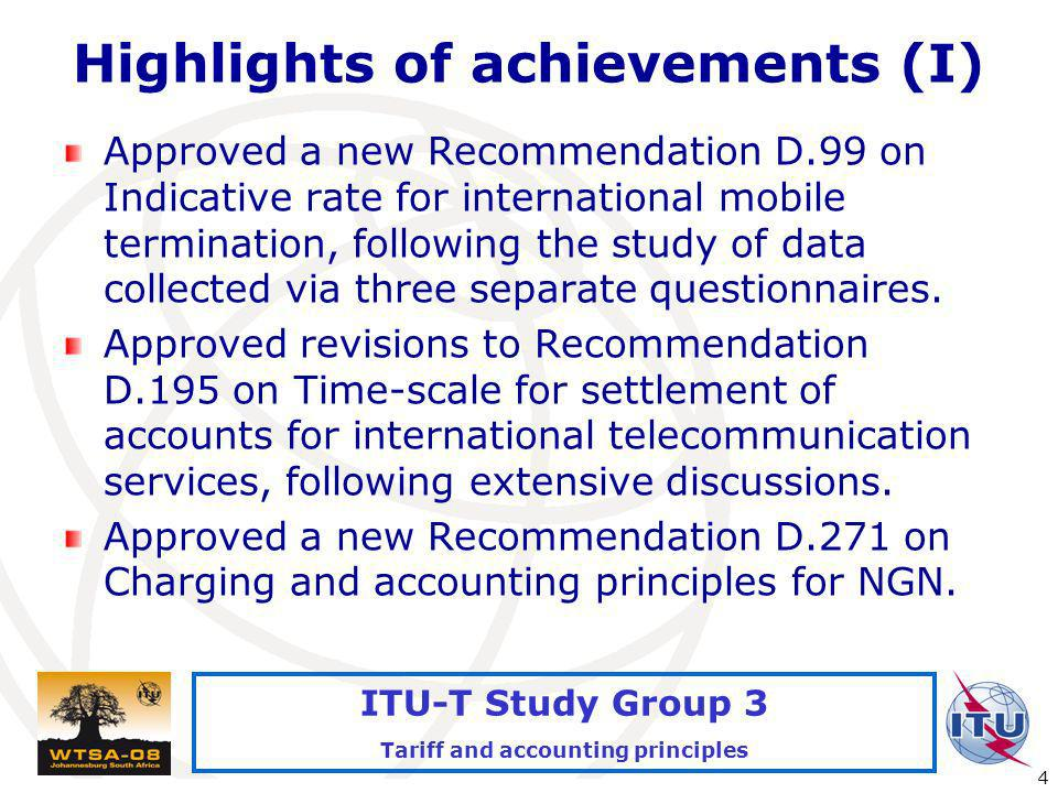 International Telecommunication Union 4 ITU-T Study Group 3 Tariff and accounting principles Highlights of achievements (I) Approved a new Recommendation D.99 on Indicative rate for international mobile termination, following the study of data collected via three separate questionnaires.