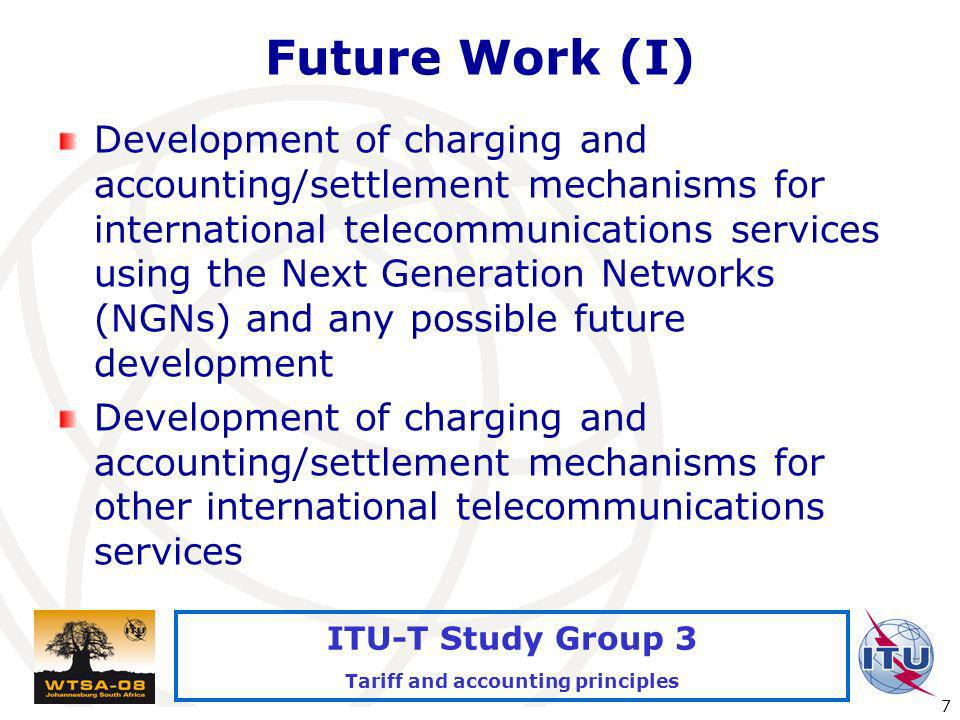 International Telecommunication Union 7 ITU-T Study Group 3 Tariff and accounting principles Future Work (I) Development of charging and accounting/se