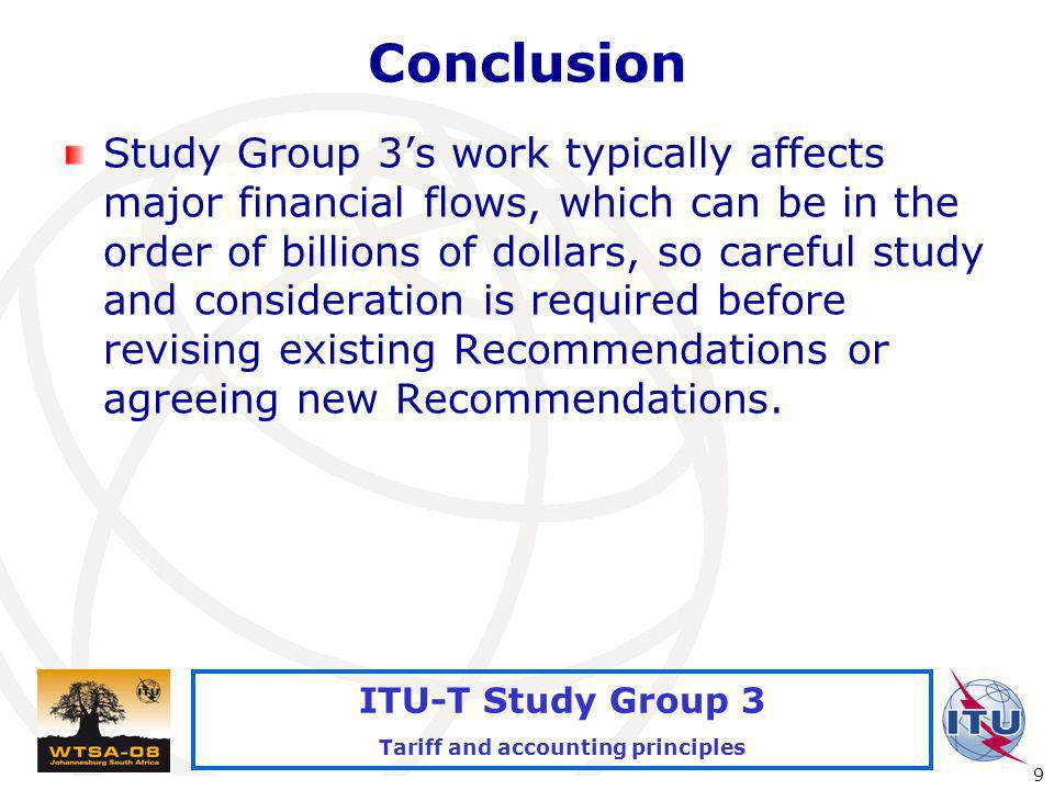 International Telecommunication Union 9 ITU-T Study Group 3 Tariff and accounting principles Conclusion Study Group 3s work typically affects major financial flows, which can be in the order of billions of dollars, so careful study and consideration is required before revising existing Recommendations or agreeing new Recommendations.