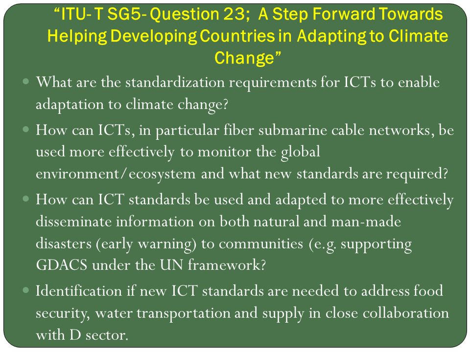 ITU- T SG5- Question 23; A Step Forward Towards Helping Developing Countries in Adapting to Climate Change What are the standardization requirements for ICTs to enable adaptation to climate change.