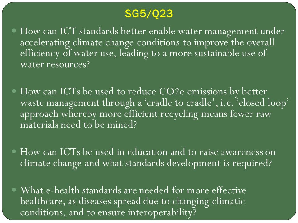 SG5/Q23 How can ICT standards better enable water management under accelerating climate change conditions to improve the overall efficiency of water use, leading to a more sustainable use of water resources.