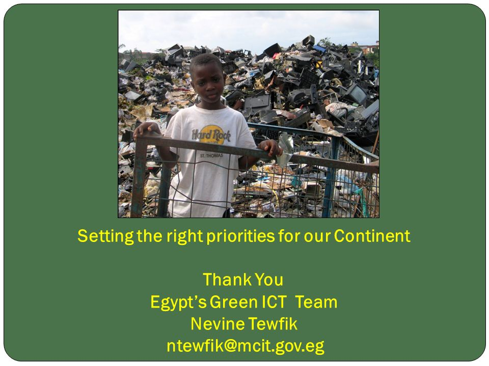 Setting the right priorities for our Continent Thank You Egypts Green ICT Team Nevine Tewfik ntewfik@mcit.gov.eg