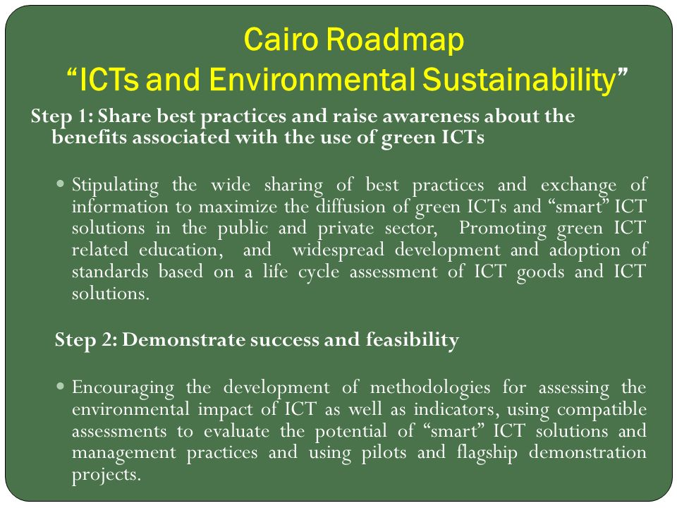 Cairo Roadmap ICTs and Environmental Sustainability Step 1: Share best practices and raise awareness about the benefits associated with the use of green ICTs Stipulating the wide sharing of best practices and exchange of information to maximize the diffusion of green ICTs and smart ICT solutions in the public and private sector, Promoting green ICT related education, and widespread development and adoption of standards based on a life cycle assessment of ICT goods and ICT solutions.