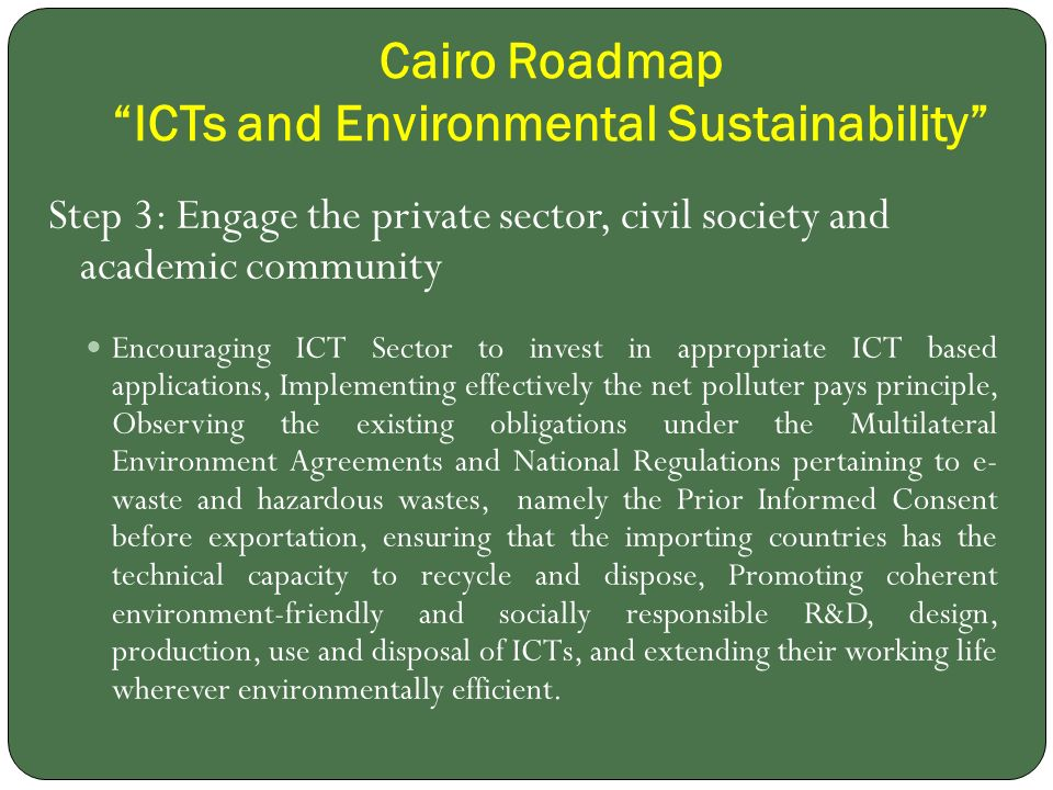 Cairo Roadmap ICTs and Environmental Sustainability Step 3: Engage the private sector, civil society and academic community Encouraging ICT Sector to invest in appropriate ICT based applications, Implementing effectively the net polluter pays principle, Observing the existing obligations under the Multilateral Environment Agreements and National Regulations pertaining to e- waste and hazardous wastes, namely the Prior Informed Consent before exportation, ensuring that the importing countries has the technical capacity to recycle and dispose, Promoting coherent environment-friendly and socially responsible R&D, design, production, use and disposal of ICTs, and extending their working life wherever environmentally efficient.