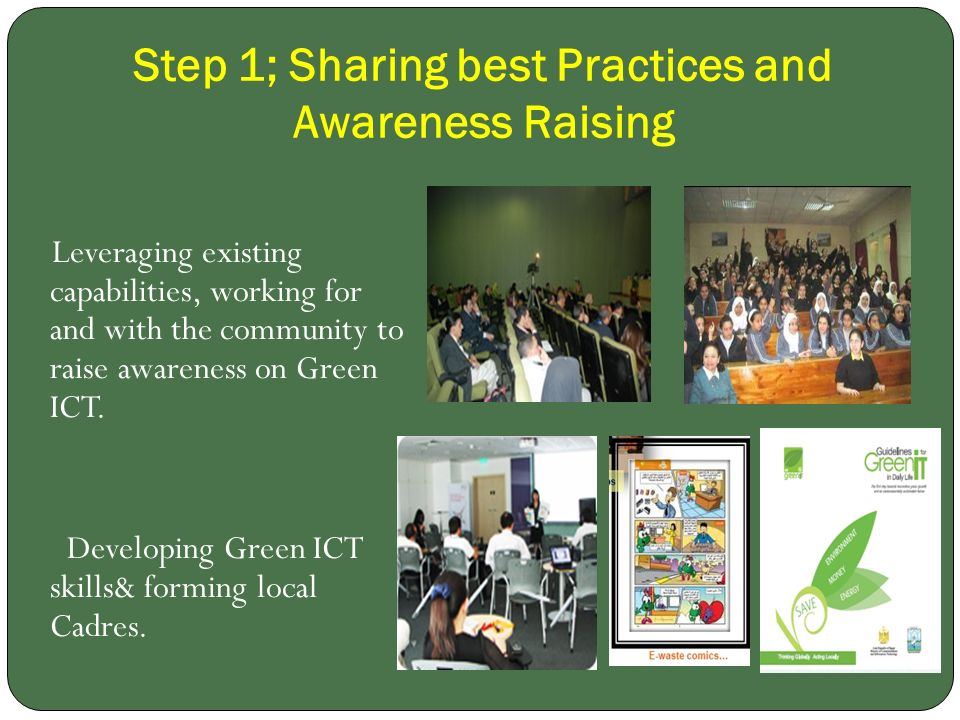 Step 1; Sharing best Practices and Awareness Raising Leveraging existing capabilities, working for and with the community to raise awareness on Green ICT.