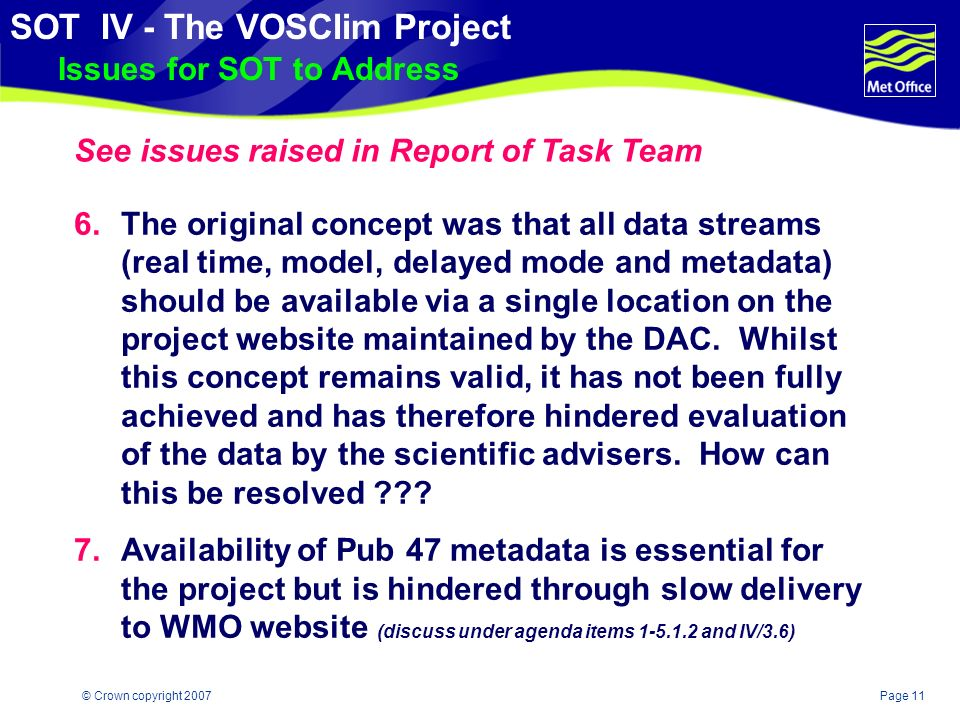 Page 10© Crown copyright 2007 SOT IV - The VOSClim Project Issues for SOT to Address 5.Vital delayed mode IMMT 3 project data is not being consistently collected, quality controlled, or submitted by all VOSClim participants - SOT to encourage participants to make submissions ( even if MQCS not applied ) and to consider strategies to improve delayed mode data flow - Should GCCs be invited to take a more proactive role in collection of members IMMT data .