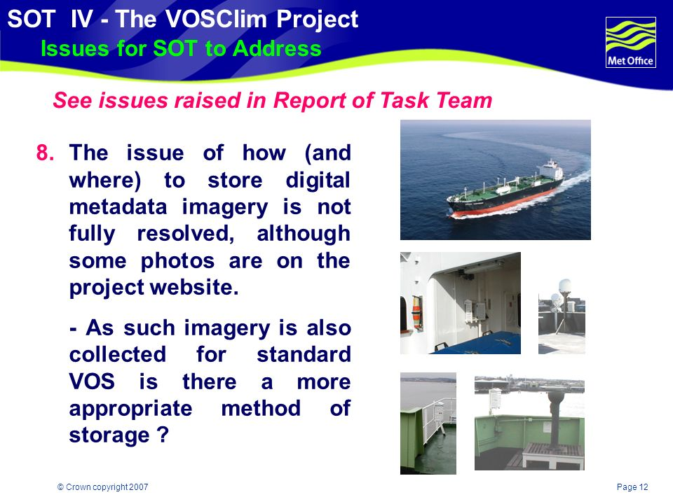 Page 11© Crown copyright 2007 SOT IV - The VOSClim Project Issues for SOT to Address 6.The original concept was that all data streams (real time, model, delayed mode and metadata) should be available via a single location on the project website maintained by the DAC.