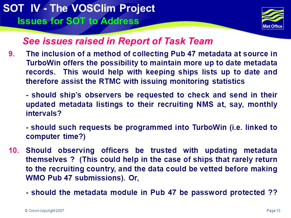 Page 12© Crown copyright 2007 SOT IV - The VOSClim Project Issues for SOT to Address 8.The issue of how (and where) to store digital metadata imagery is not fully resolved, although some photos are on the project website.