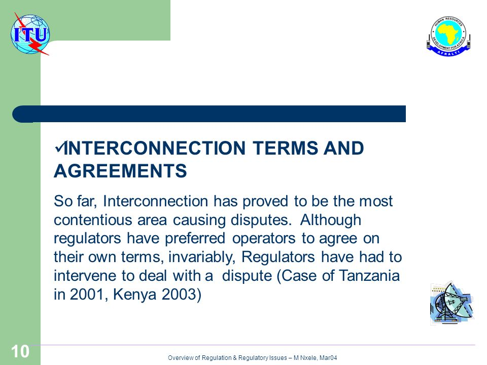 Overview of Regulation & Regulatory Issues – M Nxele, Mar04 10 INTERCONNECTION TERMS AND AGREEMENTS So far, Interconnection has proved to be the most