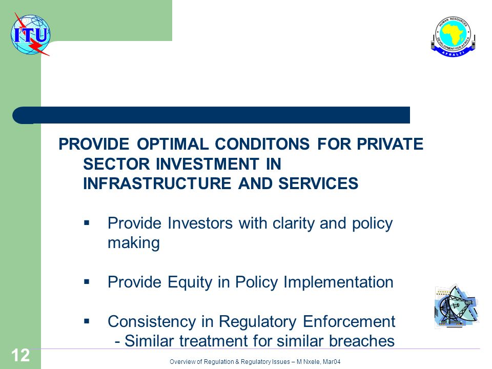 Overview of Regulation & Regulatory Issues – M Nxele, Mar04 12 PROVIDE OPTIMAL CONDITONS FOR PRIVATE SECTOR INVESTMENT IN INFRASTRUCTURE AND SERVICES