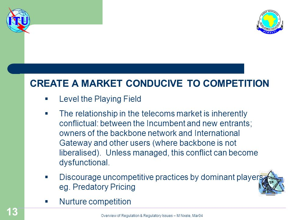 Overview of Regulation & Regulatory Issues – M Nxele, Mar04 13 CREATE A MARKET CONDUCIVE TO COMPETITION Level the Playing Field The relationship in the telecoms market is inherently conflictual: between the Incumbent and new entrants; owners of the backbone network and International Gateway and other users (where backbone is not liberalised).
