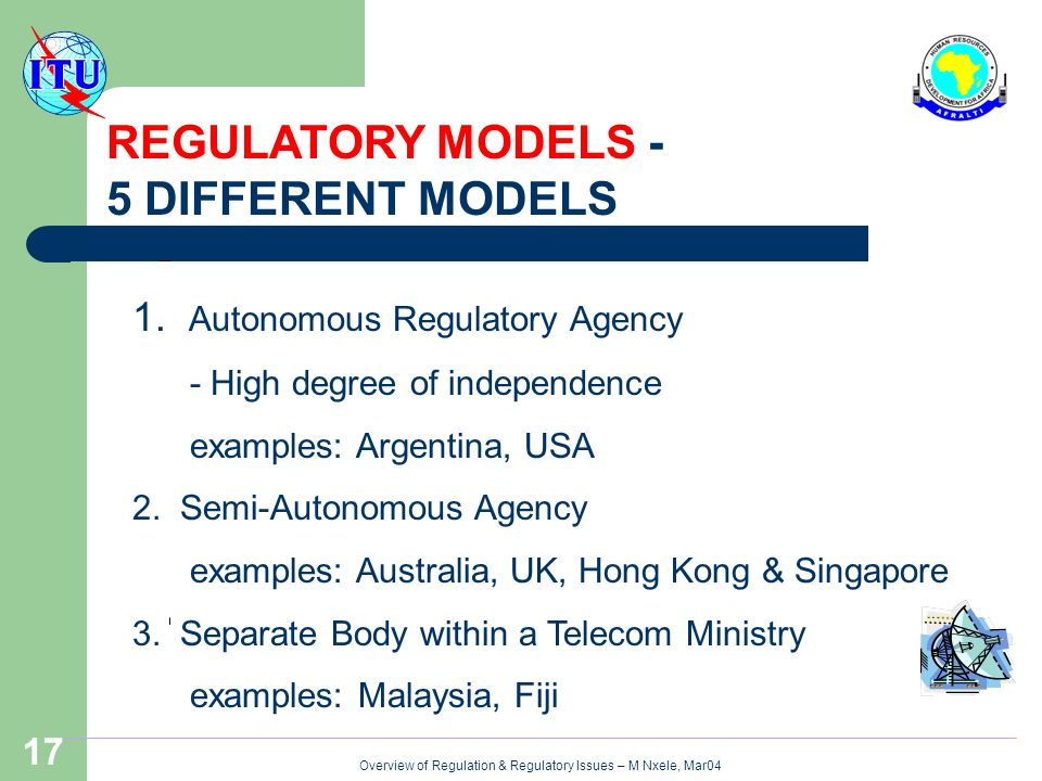 Overview of Regulation & Regulatory Issues – M Nxele, Mar04 17 REGULATORY MODELS - 5 DIFFERENT MODELS 1.
