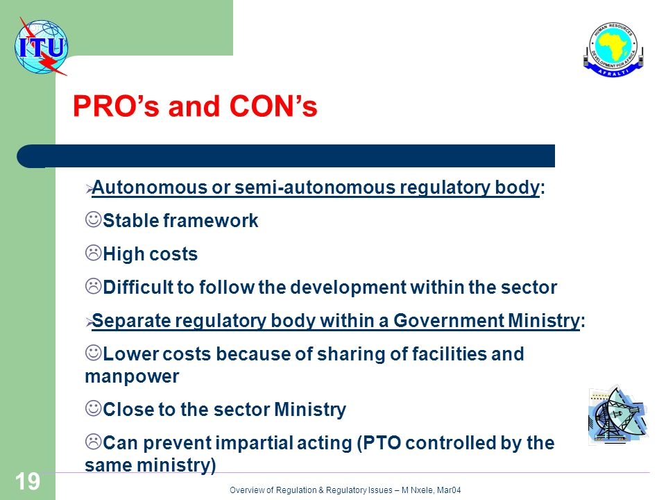 Overview of Regulation & Regulatory Issues – M Nxele, Mar04 19 PROs and CONs Autonomous or semi-autonomous regulatory body: Stable framework High costs Difficult to follow the development within the sector Separate regulatory body within a Government Ministry: Lower costs because of sharing of facilities and manpower Close to the sector Ministry Can prevent impartial acting (PTO controlled by the same ministry)