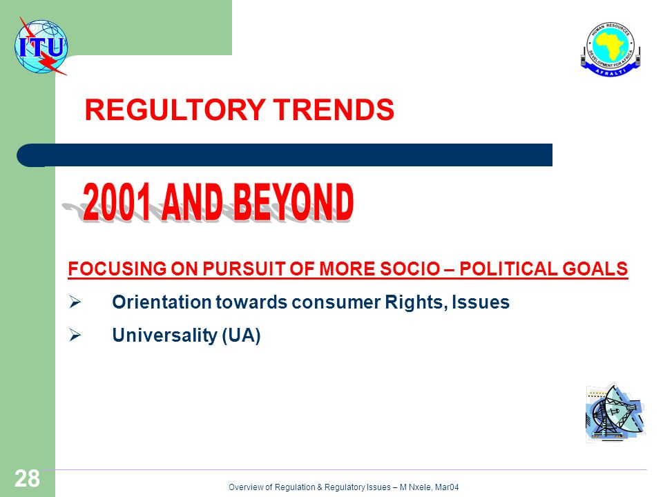Overview of Regulation & Regulatory Issues – M Nxele, Mar04 28 FOCUSING ON PURSUIT OF MORE SOCIO – POLITICAL GOALS Orientation towards consumer Rights, Issues Universality (UA) REGULTORY TRENDS