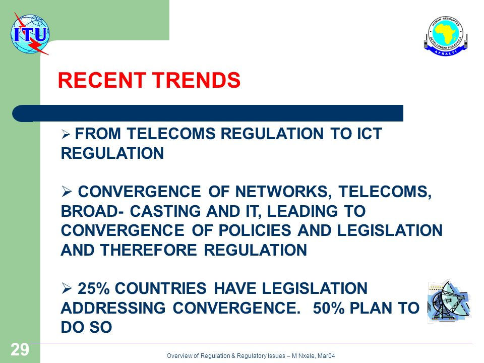 Overview of Regulation & Regulatory Issues – M Nxele, Mar04 29 RECENT TRENDS FROM TELECOMS REGULATION TO ICT REGULATION CONVERGENCE OF NETWORKS, TELECOMS, BROAD- CASTING AND IT, LEADING TO CONVERGENCE OF POLICIES AND LEGISLATION AND THEREFORE REGULATION 25% COUNTRIES HAVE LEGISLATION ADDRESSING CONVERGENCE.