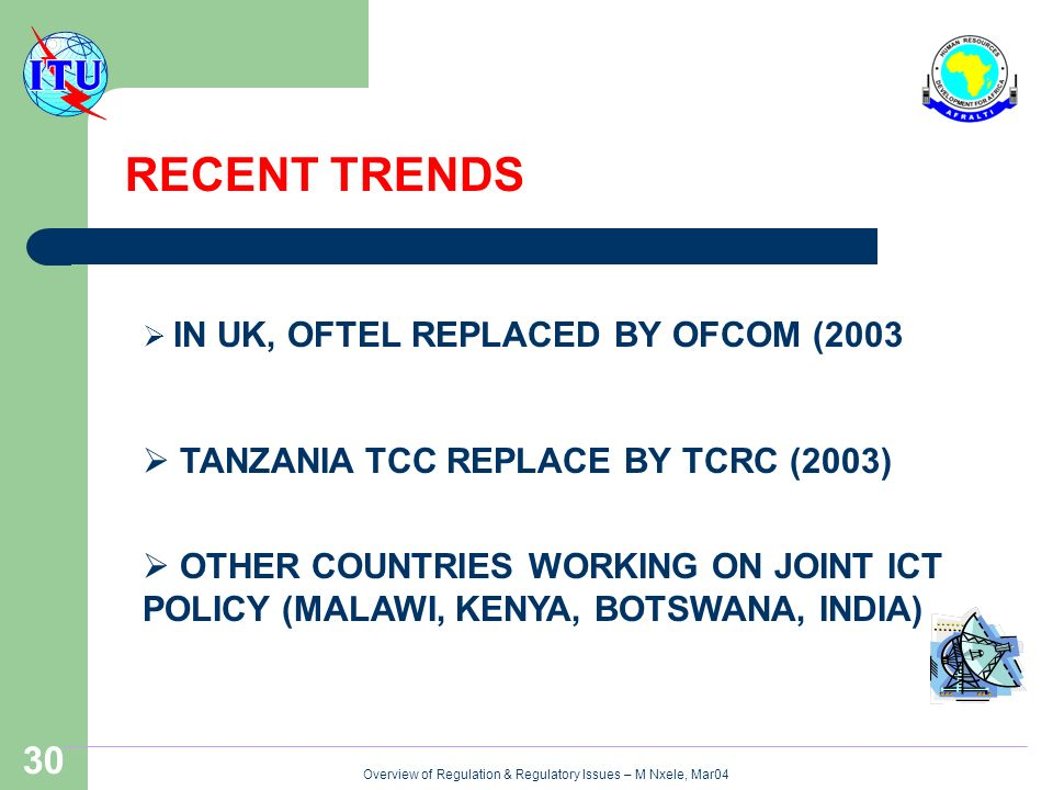 Overview of Regulation & Regulatory Issues – M Nxele, Mar04 30 RECENT TRENDS IN UK, OFTEL REPLACED BY OFCOM (2003 TANZANIA TCC REPLACE BY TCRC (2003) OTHER COUNTRIES WORKING ON JOINT ICT POLICY (MALAWI, KENYA, BOTSWANA, INDIA)