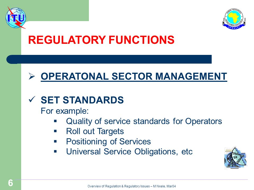 Overview of Regulation & Regulatory Issues – M Nxele, Mar04 6 REGULATORY FUNCTIONS OPERATONAL SECTOR MANAGEMENT SET STANDARDS For example: Quality of service standards for Operators Roll out Targets Positioning of Services Universal Service Obligations, etc