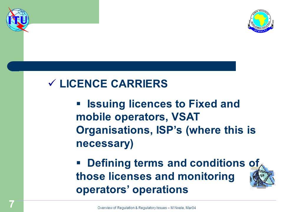 Overview of Regulation & Regulatory Issues – M Nxele, Mar04 7 LICENCE CARRIERS Issuing licences to Fixed and mobile operators, VSAT Organisations, ISPs (where this is necessary) Defining terms and conditions of those licenses and monitoring operators operations