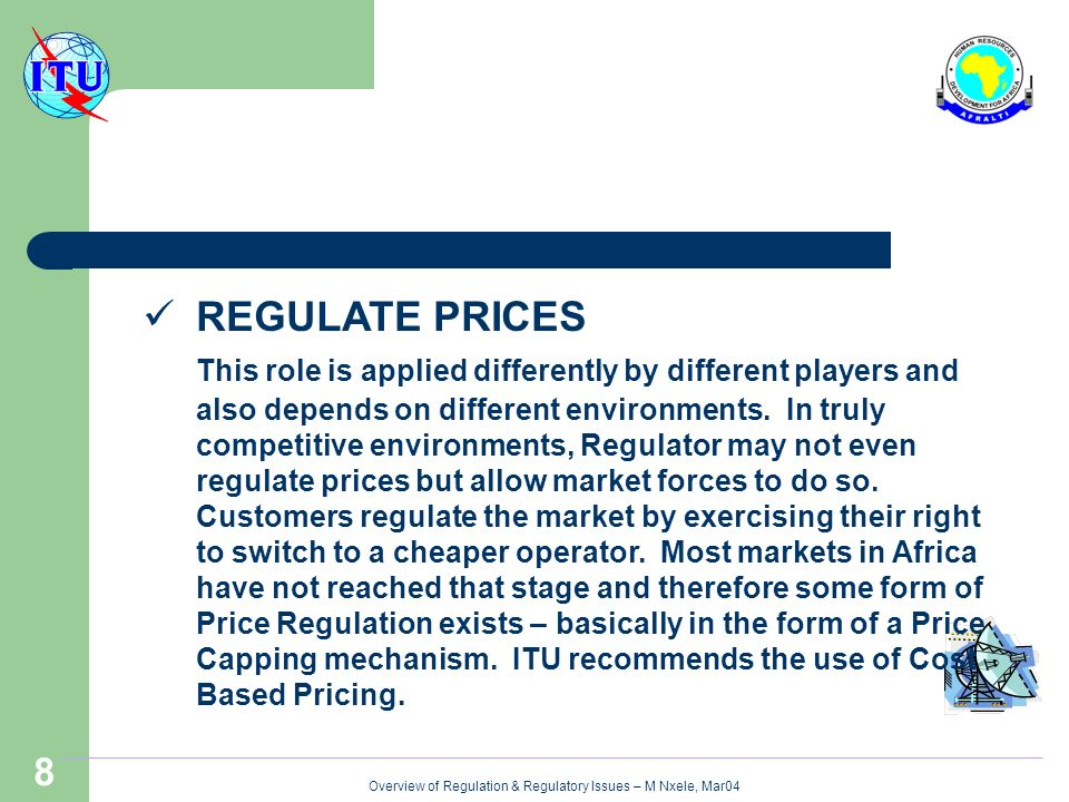 Overview of Regulation & Regulatory Issues – M Nxele, Mar04 8 REGULATE PRICES This role is applied differently by different players and also depends o