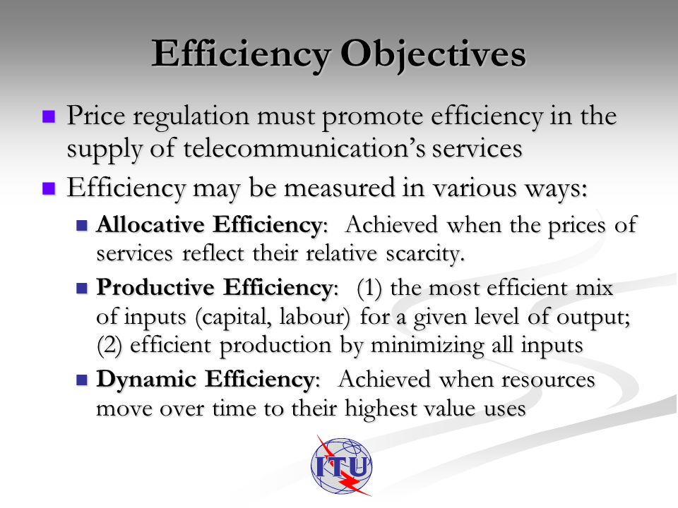 Efficiency Objectives Price regulation must promote efficiency in the supply of telecommunications services Price regulation must promote efficiency in the supply of telecommunications services Efficiency may be measured in various ways: Efficiency may be measured in various ways: Allocative Efficiency: Achieved when the prices of services reflect their relative scarcity.