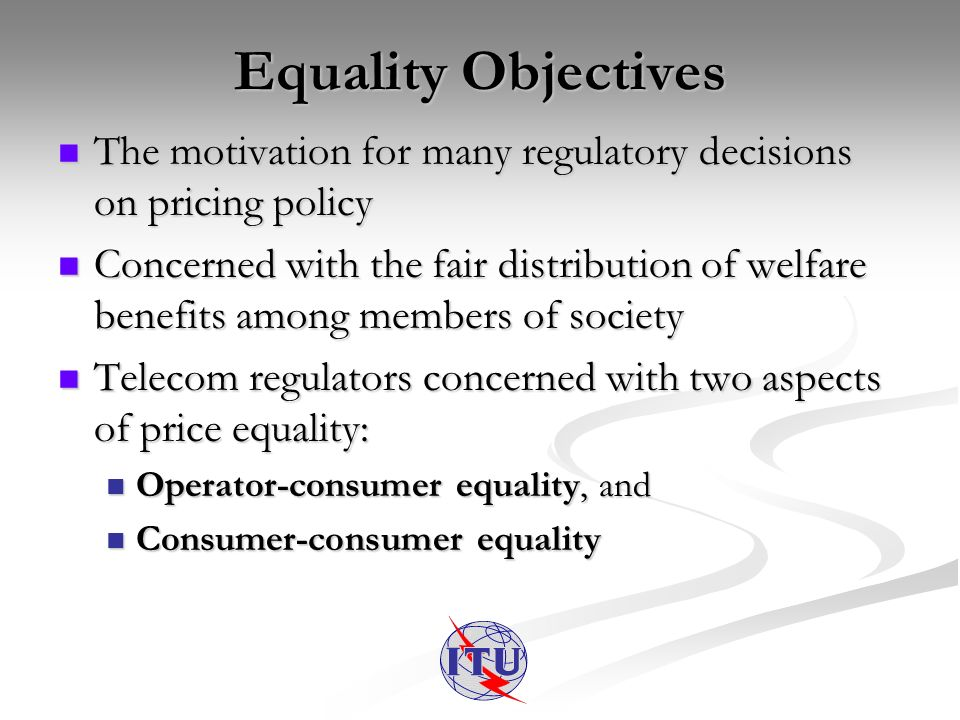 Equality Objectives The motivation for many regulatory decisions on pricing policy The motivation for many regulatory decisions on pricing policy Concerned with the fair distribution of welfare benefits among members of society Concerned with the fair distribution of welfare benefits among members of society Telecom regulators concerned with two aspects of price equality: Telecom regulators concerned with two aspects of price equality: Operator-consumer equality, and Operator-consumer equality, and Consumer-consumer equality Consumer-consumer equality
