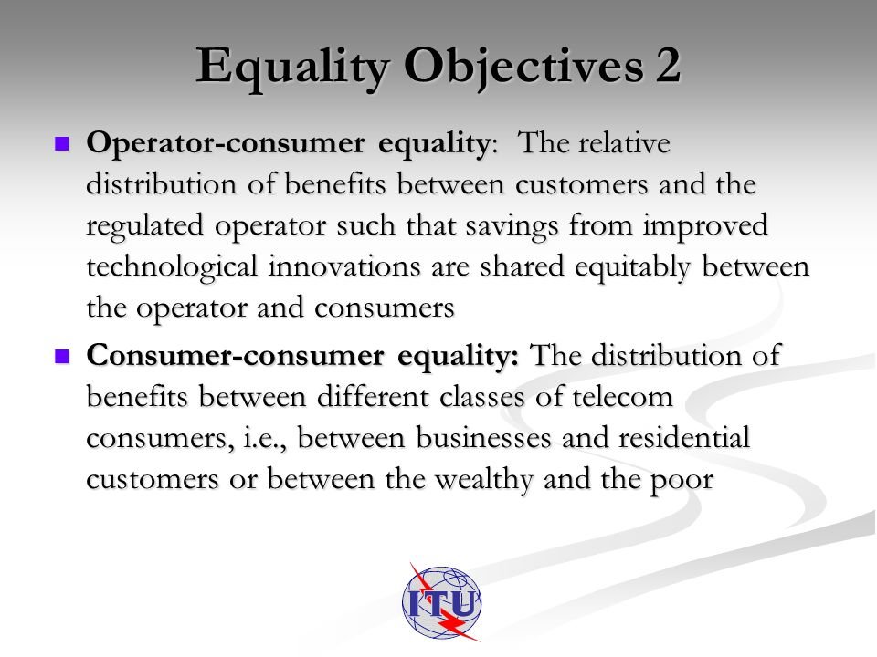 Equality Objectives 2 Operator-consumer equality: The relative distribution of benefits between customers and the regulated operator such that savings from improved technological innovations are shared equitably between the operator and consumers Operator-consumer equality: The relative distribution of benefits between customers and the regulated operator such that savings from improved technological innovations are shared equitably between the operator and consumers Consumer-consumer equality: The distribution of benefits between different classes of telecom consumers, i.e., between businesses and residential customers or between the wealthy and the poor Consumer-consumer equality: The distribution of benefits between different classes of telecom consumers, i.e., between businesses and residential customers or between the wealthy and the poor