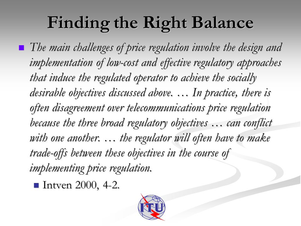 Finding the Right Balance The main challenges of price regulation involve the design and implementation of low-cost and effective regulatory approaches that induce the regulated operator to achieve the socially desirable objectives discussed above.