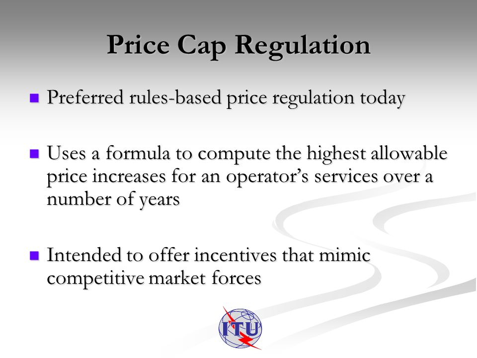 Price Cap Regulation Preferred rules-based price regulation today Preferred rules-based price regulation today Uses a formula to compute the highest allowable price increases for an operators services over a number of years Uses a formula to compute the highest allowable price increases for an operators services over a number of years Intended to offer incentives that mimic competitive market forces Intended to offer incentives that mimic competitive market forces