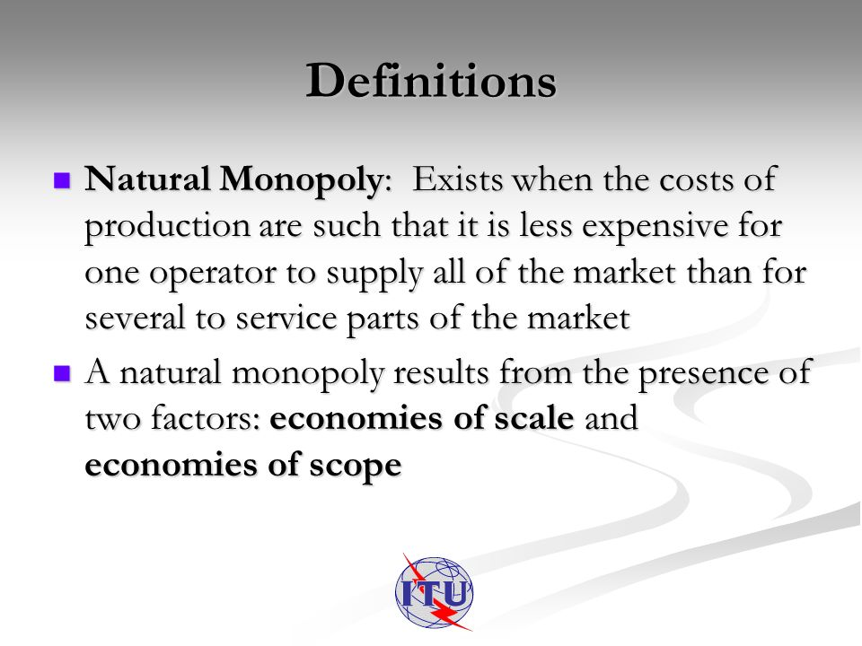 Definitions 2 Economies of Scale: Exist when the total cost of a firm decreases as production increases Economies of Scale: Exist when the total cost of a firm decreases as production increases Economies of Scope: Exist when a quantity of each of two or more goods can be produced by one operator for less than the cost of each good produced separately by different operators Economies of Scope: Exist when a quantity of each of two or more goods can be produced by one operator for less than the cost of each good produced separately by different operators Externalities: Spill-over benefits/negative effects to one market from another & vice versa Externalities: Spill-over benefits/negative effects to one market from another & vice versa
