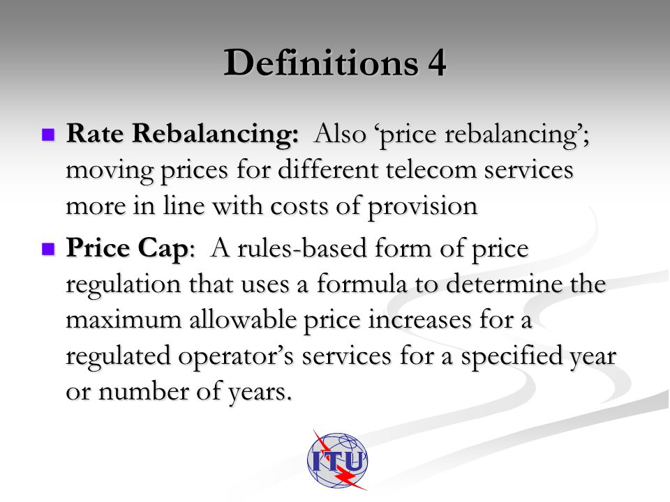 Definitions 4 Rate Rebalancing: Also price rebalancing; moving prices for different telecom services more in line with costs of provision Rate Rebalancing: Also price rebalancing; moving prices for different telecom services more in line with costs of provision Price Cap: A rules-based form of price regulation that uses a formula to determine the maximum allowable price increases for a regulated operators services for a specified year or number of years.