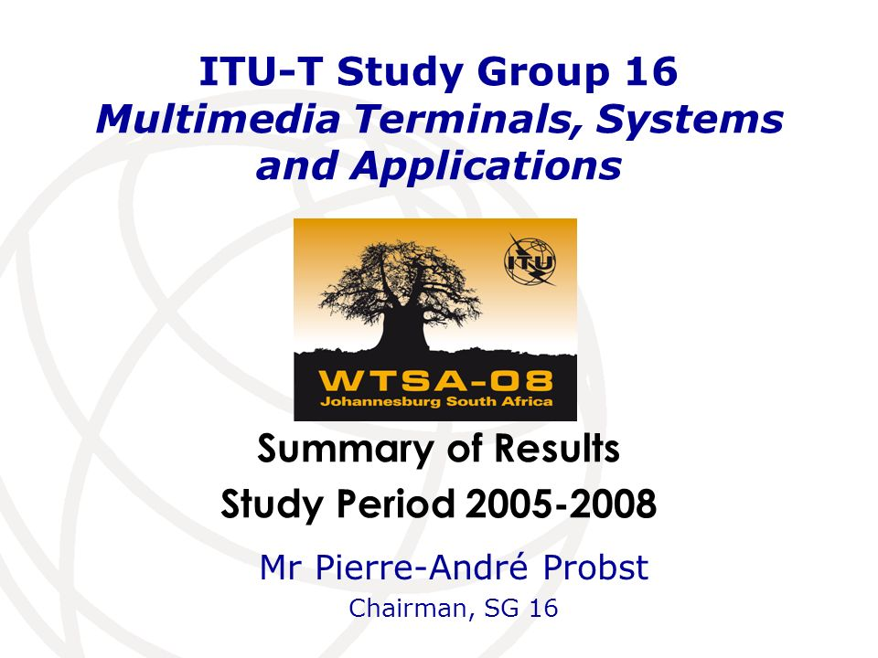 Summary of Results Study Period ITU-T Study Group 16 Multimedia Terminals, Systems and Applications Mr Pierre-André Probst Chairman, SG 16