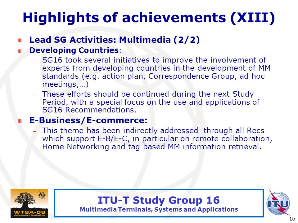 International Telecommunication Union 16 ITU-T Study Group 16 Multimedia Terminals, Systems and Applications Highlights of achievements (XIII) Lead SG
