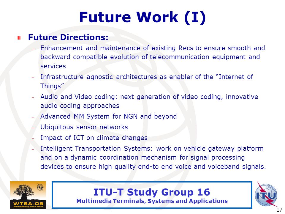 International Telecommunication Union 17 ITU-T Study Group 16 Multimedia Terminals, Systems and Applications Future Work (I) Future Directions: – Enha