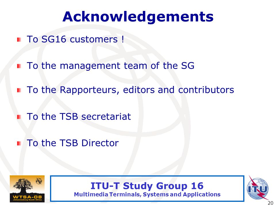 International Telecommunication Union 20 ITU-T Study Group 16 Multimedia Terminals, Systems and Applications Acknowledgements To SG16 customers ! To t