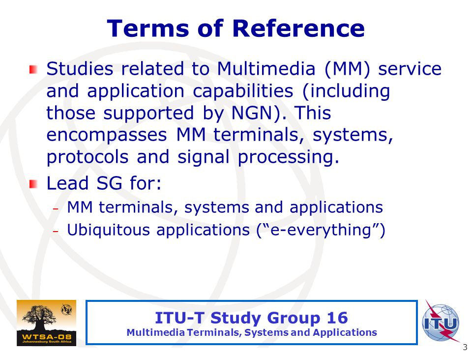 International Telecommunication Union 3 ITU-T Study Group 16 Multimedia Terminals, Systems and Applications Terms of Reference Studies related to Mult