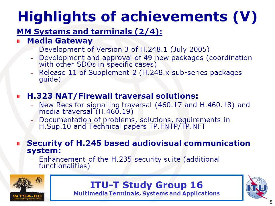 International Telecommunication Union 8 ITU-T Study Group 16 Multimedia Terminals, Systems and Applications Highlights of achievements (V) MM Systems and terminals (2/4): Media Gateway – Development of Version 3 of H (July 2005) – Development and approval of 49 new packages (coordination with other SDOs in specific cases) – Release 11 of Supplement 2 (H.248.x sub-series packages guide) H.323 NAT/Firewall traversal solutions: – New Recs for signalling traversal ( and H ) and media traversal (H ) – Documentation of problems, solutions, requirements in H.Sup.10 and Technical papers TP.FNTP/TP.NFT Security of H.245 based audiovisual communication system: – Enhancement of the H.235 security suite (additional functionalities)