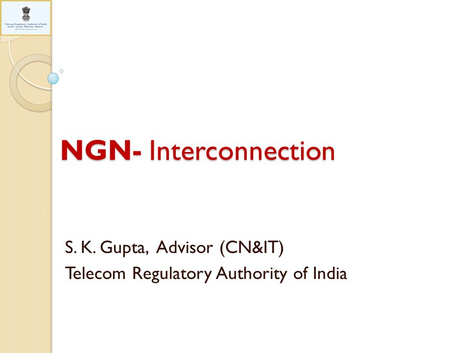 NGN- Interconnection S. K. Gupta, Advisor (CN&IT) Telecom Regulatory Authority of India
