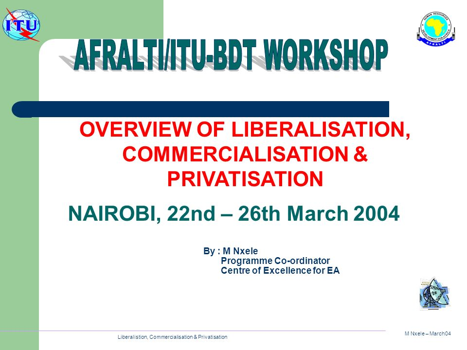 M Nxele – March04 Liberalistion, Commercialisation & Privatisation OVERVIEW OF LIBERALISATION, COMMERCIALISATION & PRIVATISATION By : M Nxele Programm