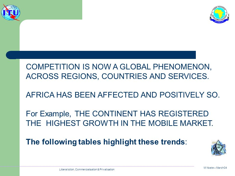M Nxele – March04 Liberalistion, Commercialisation & Privatisation COMPETITION IS NOW A GLOBAL PHENOMENON, ACROSS REGIONS, COUNTRIES AND SERVICES. AFR