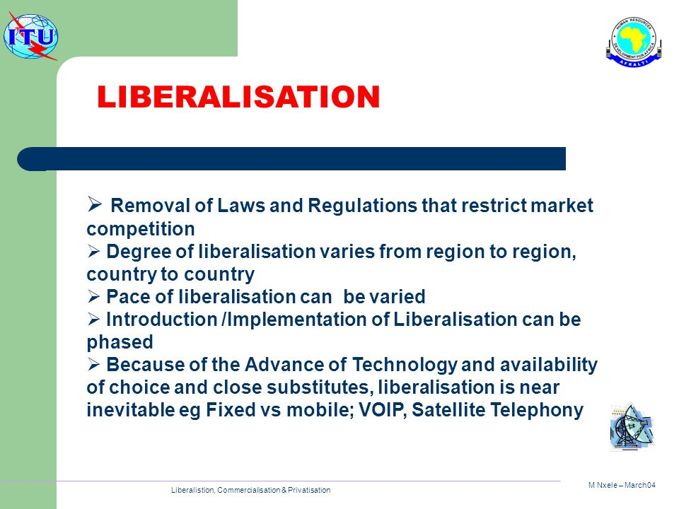 M Nxele – March04 Liberalistion, Commercialisation & Privatisation Removal of Laws and Regulations that restrict market competition Degree of liberalisation varies from region to region, country to country Pace of liberalisation can be varied Introduction /Implementation of Liberalisation can be phased Because of the Advance of Technology and availability of choice and close substitutes, liberalisation is near inevitable eg Fixed vs mobile; VOIP, Satellite Telephony LIBERALISATION