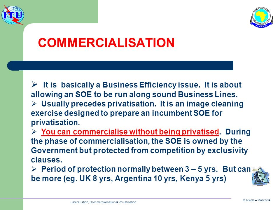M Nxele – March04 Liberalistion, Commercialisation & Privatisation COMMERCIALISATION It is basically a Business Efficiency issue. It is about allowing