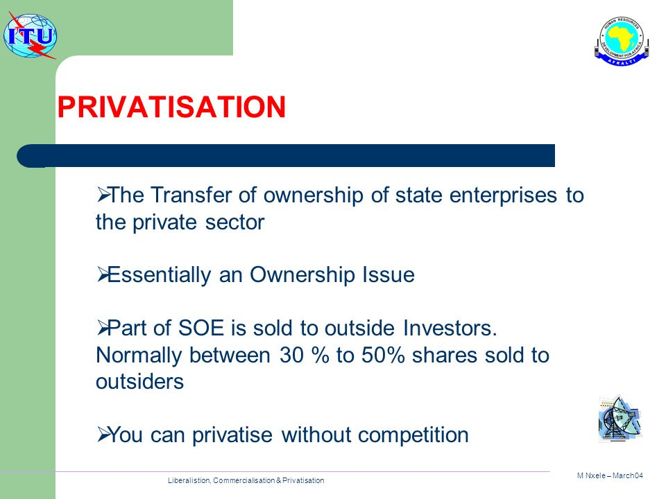 M Nxele – March04 Liberalistion, Commercialisation & Privatisation PRIVATISATION The Transfer of ownership of state enterprises to the private sector