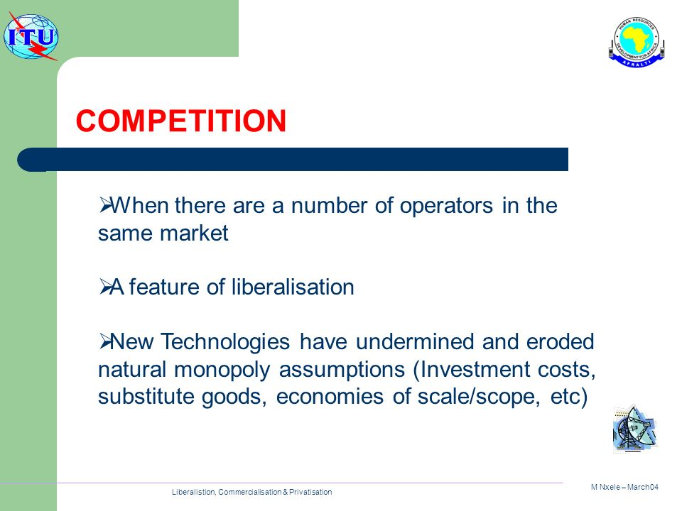 M Nxele – March04 Liberalistion, Commercialisation & Privatisation COMPETITION When there are a number of operators in the same market A feature of li