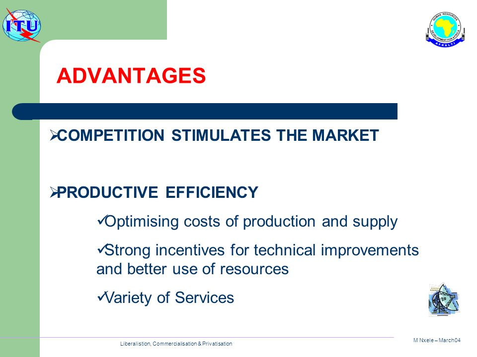 M Nxele – March04 Liberalistion, Commercialisation & Privatisation ADVANTAGES COMPETITION STIMULATES THE MARKET PRODUCTIVE EFFICIENCY Optimising costs