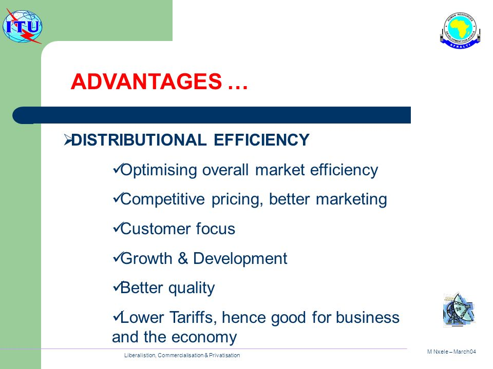 M Nxele – March04 Liberalistion, Commercialisation & Privatisation DISTRIBUTIONAL EFFICIENCY Optimising overall market efficiency Competitive pricing,
