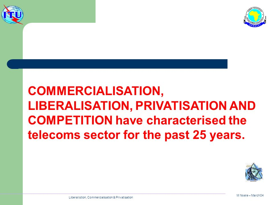 M Nxele – March04 Liberalistion, Commercialisation & Privatisation COMMERCIALISATION, LIBERALISATION, PRIVATISATION AND COMPETITION have characterised the telecoms sector for the past 25 years.