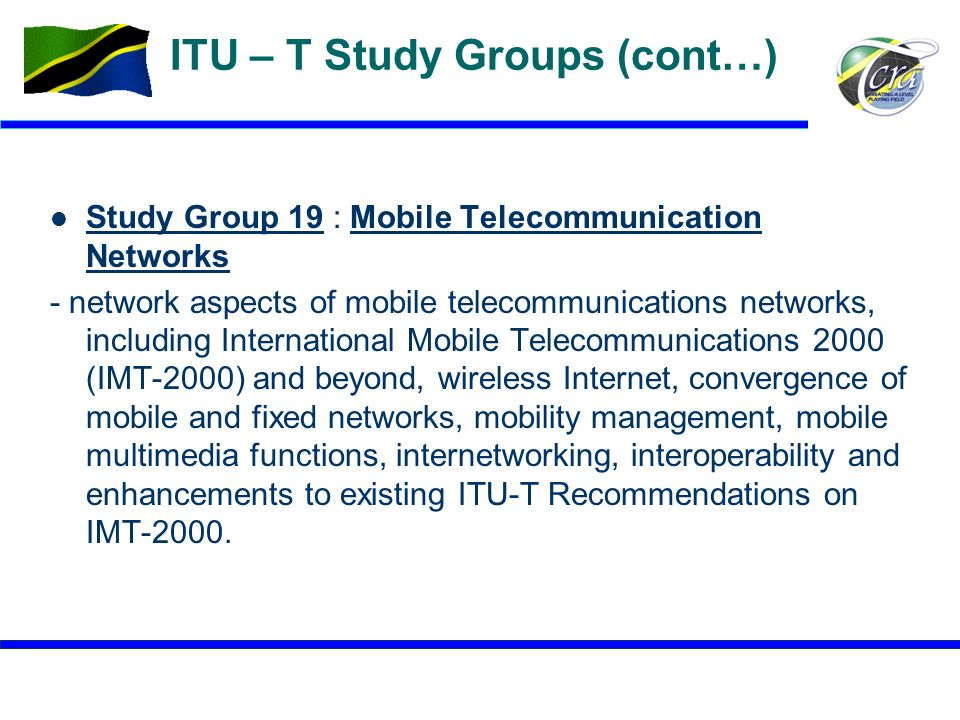 10 ITU – T Study Groups (cont…) Study Group 19 : Mobile Telecommunication Networks Study Group 19Mobile Telecommunication Networks - network aspects o
