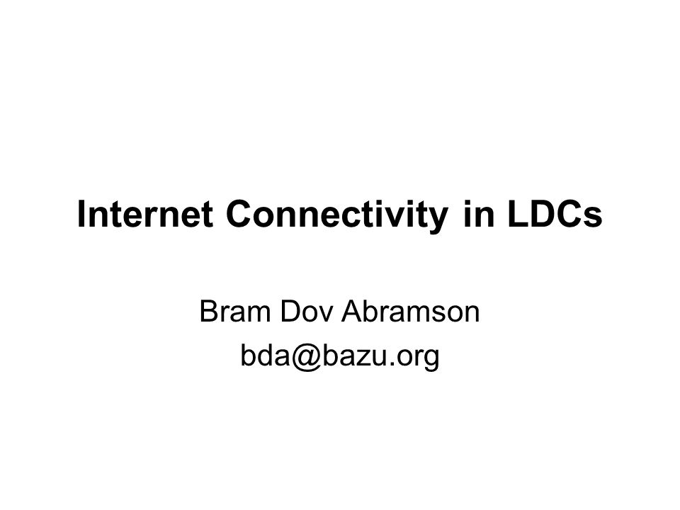 Internet Connectivity in LDCs Bram Dov Abramson bda@bazu.org
